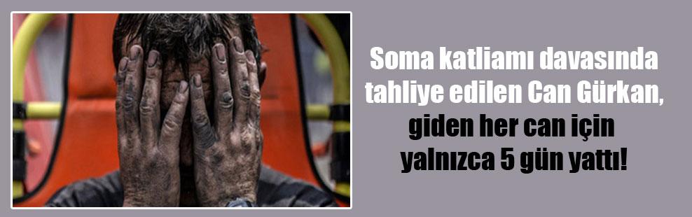Soma katliamı davasında tahliye edilen Can Gürkan, giden her can için yalnızca 5 gün yattı!
