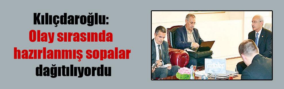 Kılıçdaroğlu: Olay sırasında hazırlanmış sopalar dağıtılıyordu
