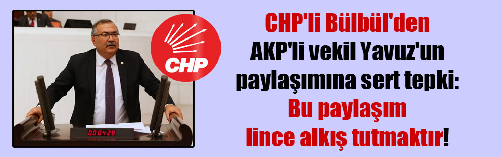 CHP'li Bülbül'den AKP'li vekil Yavuz'un paylaşımına sert tepki: Bu paylaşım lince alkış tutmaktır!