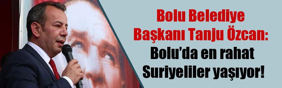Bolu Belediye Başkanı Tanju Özcan: Bolu'da en rahat Suriyeliler yaşıyor!