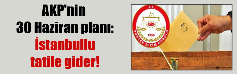 AKP'nin 30 Haziran planı: İstanbullu tatile gider!