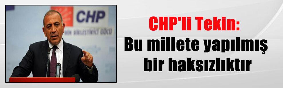 CHP'li Tekin: Bu millete yapılmış bir haksızlıktır