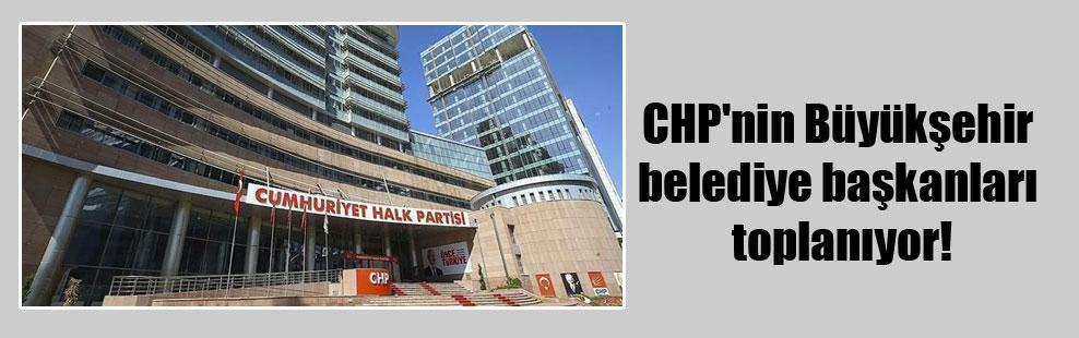CHP'nin Büyükşehir belediye başkanları toplanıyor!