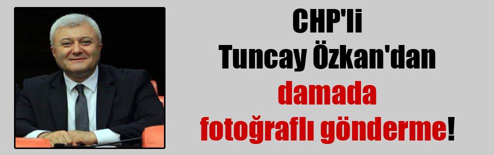 CHP'li Tuncay Özkan'dan damada fotoğraflı gönderme!
