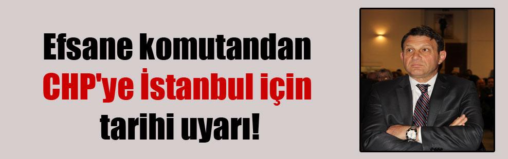 Efsane komutandan CHP'ye İstanbul için tarihi uyarı!