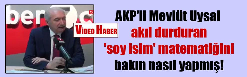 AKP'li Mevlüt Uysal akıl durduran 'soy isim' matematiğini bakın nasıl yapmış!