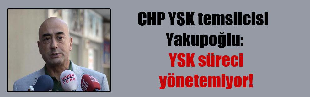 CHP YSK temsilcisi Yakupoğlu: YSK süreci yönetemiyor!