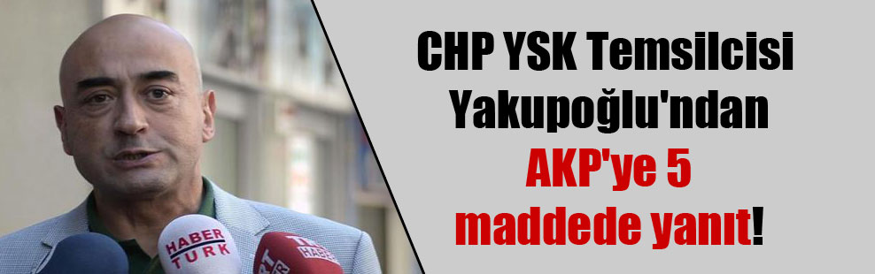 CHP YSK Temsilcisi Yakupoğlu'ndan AKP'ye 5 maddede yanıt!