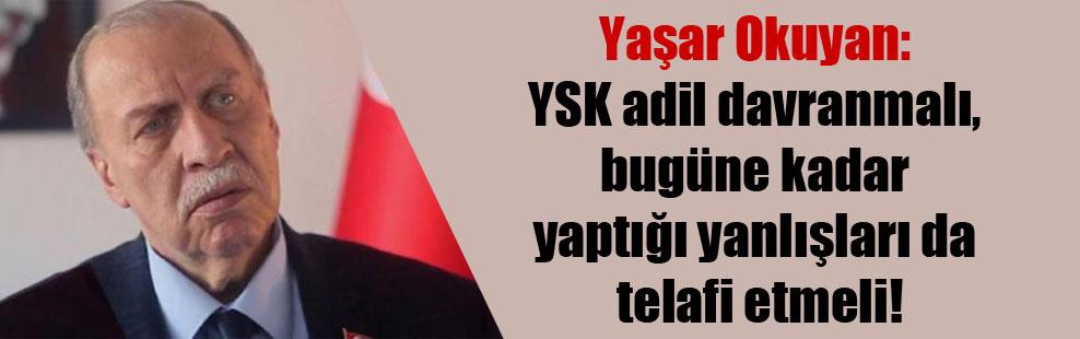 Yaşar Okuyan: YSK adil davranmalı, bugüne kadar yaptığı yanlışları da telafi etmeli!