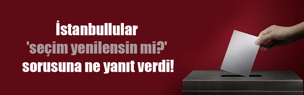 İstanbullular 'seçim yenilensin mi?' sorusuna ne yanıt verdi!