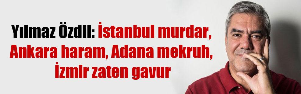 Yılmaz Özdil: İstanbul murdar, Ankara haram, Adana mekruh, İzmir zaten gavur