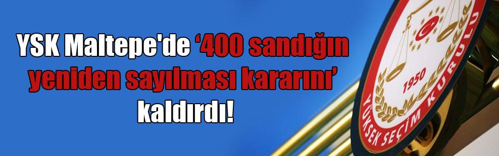 YSK Maltepe'de 400 sandığın yeniden sayılması kararını kaldırdı!