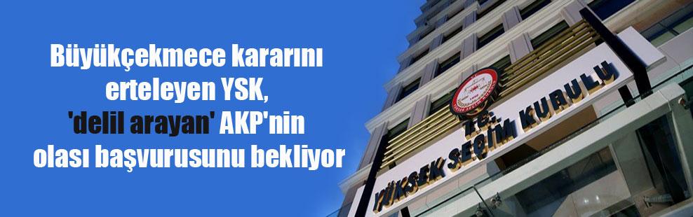 Büyükçekmece kararını erteleyen YSK, 'delil arayan' AKP'nin olası başvurusunu bekliyor