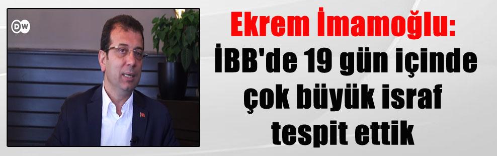 Ekrem İmamoğlu: İBB'de 19 gün içinde çok büyük israf tespit ettik