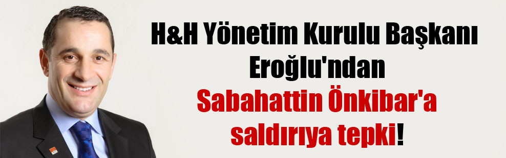 H&H Yönetim Kurulu Başkanı Eroğlu'ndan Sabahattin Önkibar'a saldırıya tepki!