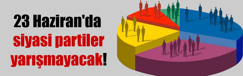 23 Haziran'da siyasi partiler yarışmayacak!