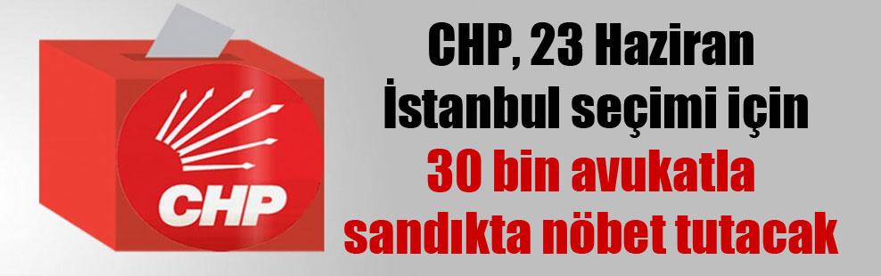 CHP, 23 Haziran İstanbul seçimi için 30 bin avukatla sandıkta nöbet tutacak