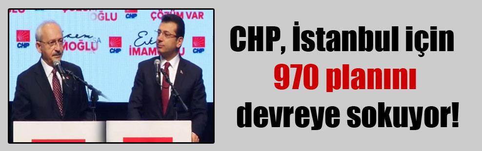 CHP, İstanbul için 970 planını devreye sokuyor!