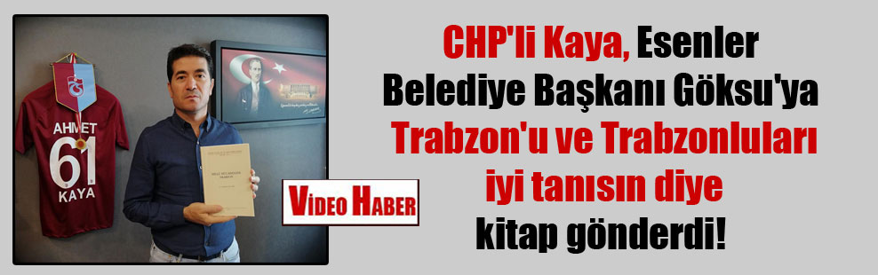 CHP'li Kaya, Esenler Belediye Başkanı Göksu'ya Trabzon'u ve Trabzonluları iyi tanısın diye kitap gönderdi!