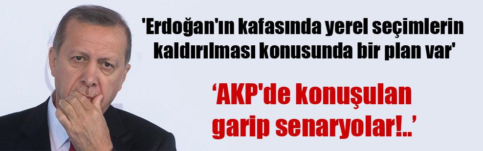 'Erdoğan'ın kafasında yerel seçimlerin kaldırılması konusunda bir plan var'