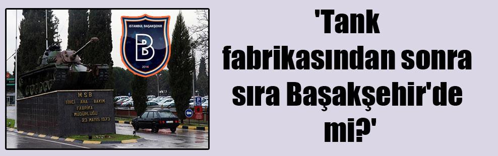 'Tank fabrikasından sonra sıra Başakşehir'de mi?'