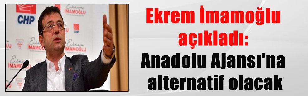 Ekrem İmamoğlu açıkladı: Anadolu Ajansı'na alternatif olacak