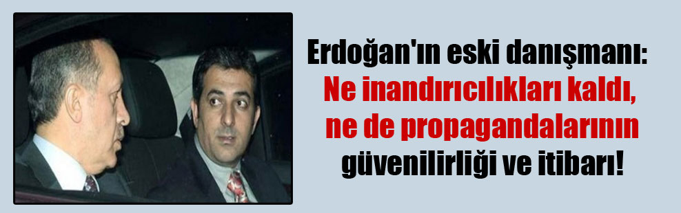 Erdoğan'ın eski danışmanı: Ne inandırıcılıkları kaldı, ne de propagandalarının güvenilirliği ve itibarı!