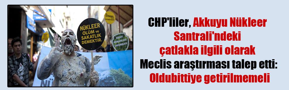 CHP'liler, Akkuyu Nükleer Santrali'ndeki çatlakla ilgili olarak meclis araştırması talep etti: Oldubittiye getirilmemeli