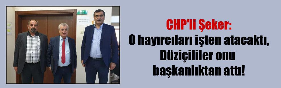 CHP'li Şeker: O hayırcıları işten atacaktı, Düziçililer onu başkanlıktan attı!