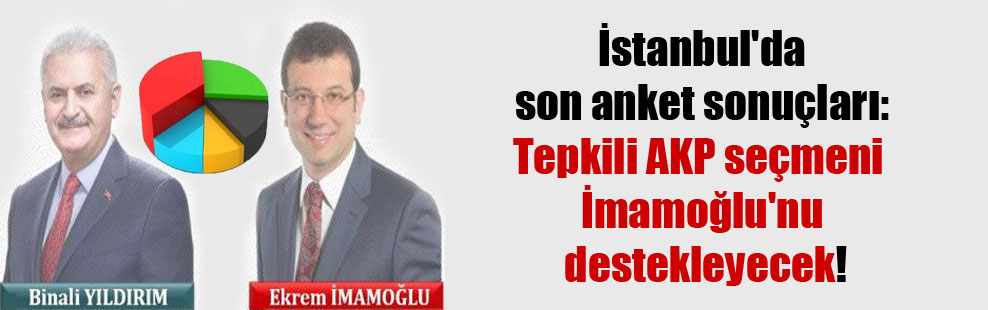 İstanbul'da son anket sonuçları: Tepkili AKP seçmeni İmamoğlu'nu destekleyecek!