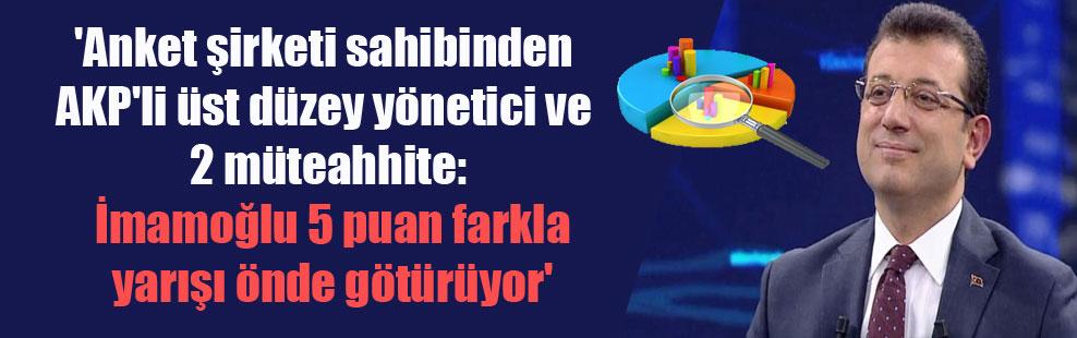 'Anket şirketi sahibinden AKP'li üst düzey yönetici ve 2 müteahhite: İmamoğlu 5 puan farkla yarışı önde götürüyor'