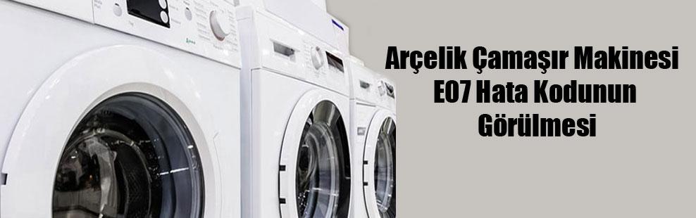 Arçelik Çamaşır Makinesi E07 Hata Kodunun Görülmesi