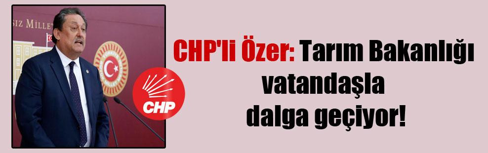 CHP'li Özer: Tarım Bakanlığı vatandaşla dalga geçiyor!