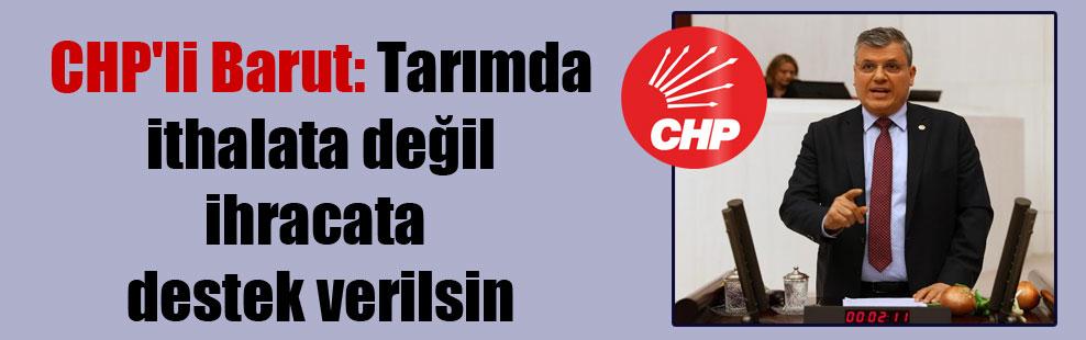 CHP'li Barut: Tarımda ithalata değil ihracata destek verilsin