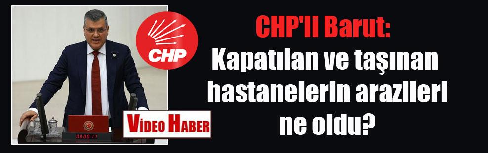 CHP'li Barut: Kapatılan ve taşınan hastanelerin arazileri ne oldu?