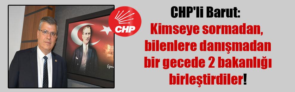 CHP'li Barut: Kimseye sormadan, bilenlere danışmadan bir gecede 2 bakanlığı birleştirdiler!