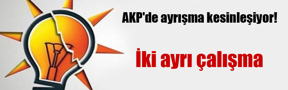 AKP'de ayrışma kesinleşiyor!