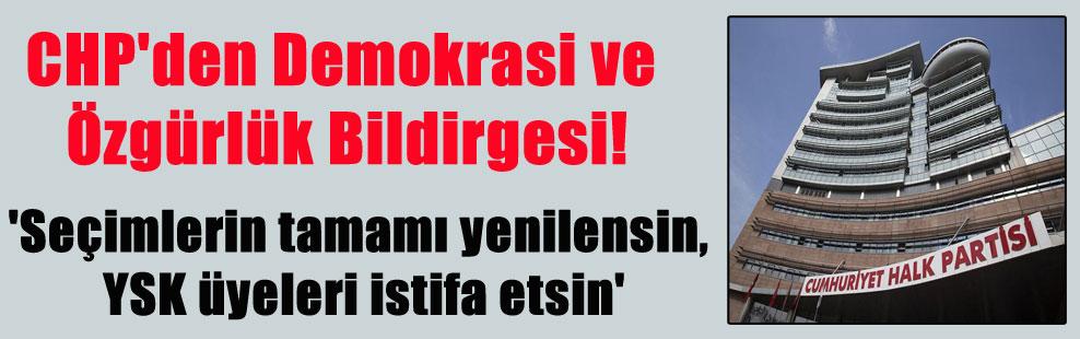 CHP'den Demokrasi ve Özgürlük Bildirgesi! 'Seçimlerin tamamı yenilensin, YSK üyeleri istifa etsin'
