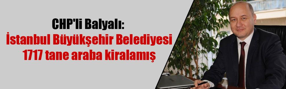 CHP'li Balyalı: İstanbul Büyükşehir Belediyesi 1717 tane araba kiralamış