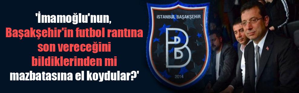 'İmamoğlu'nun, Başakşehir'in futbol rantına son vereceğini bildiklerinden mi mazbatasına el koydular?'