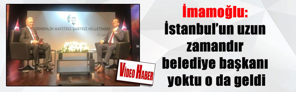 İmamoğlu: İstanbul'un uzun zamandır belediye başkanı yoktu o da geldi