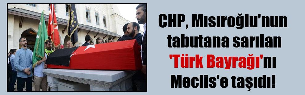 CHP, Mısıroğlu'nun tabutana sarılan 'Türk Bayrağı'nı Meclis'e taşıdı!
