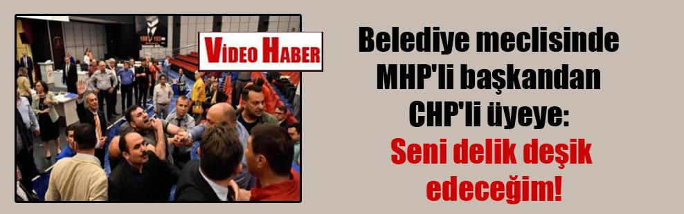 Belediye meclisinde MHP'li başkandan CHP'li üyeye: Seni delik deşik edeceğim!
