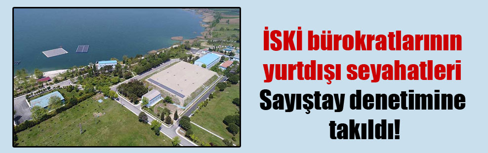 İSKİ bürokratlarının yurtdışı seyahatleri Sayıştay denetimine takıldı!