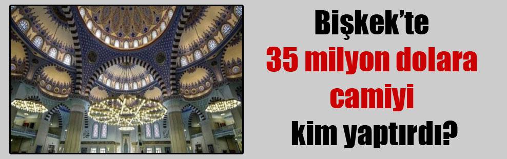 Bişkek'te 35 milyon dolara camiyi kim yaptırdı?