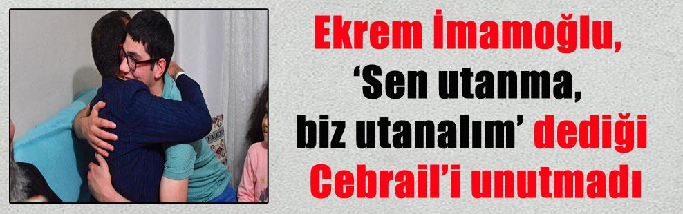 Ekrem İmamoğlu, 'Sen utanma, biz utanalım' dediği Cebrail'i unutmadı