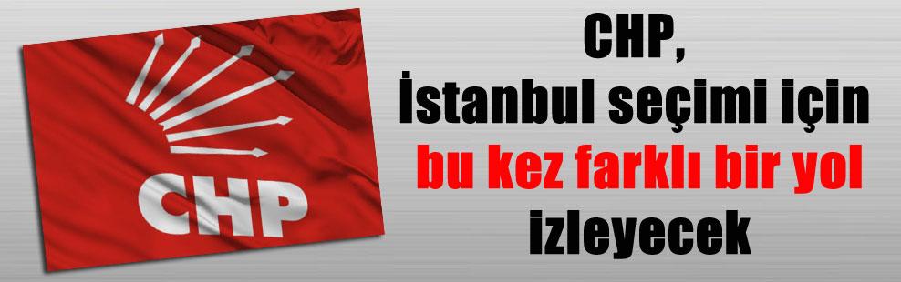 CHP, İstanbul seçimi için bu kez farklı bir yol izleyecek