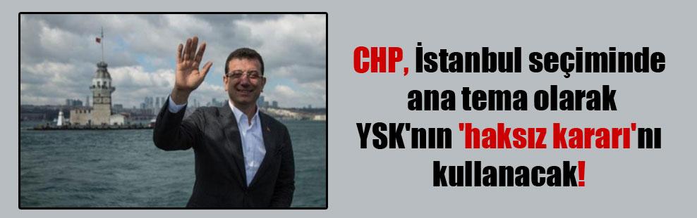 CHP, İstanbul seçiminde ana tema olarak YSK'nın 'haksız kararı'nı kullanacak!
