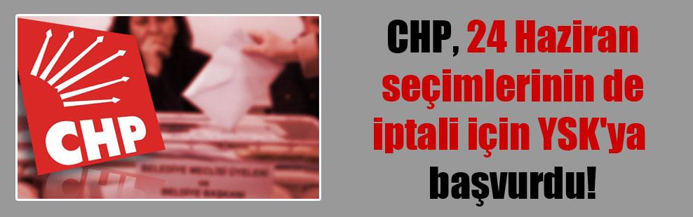 CHP, 24 Haziran seçimlerinin de iptali için YSK'ya başvurdu!