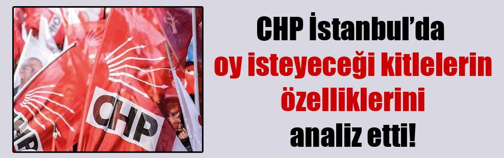 CHP İstanbul'da oy isteyeceği kitlelerin özelliklerini analiz etti!